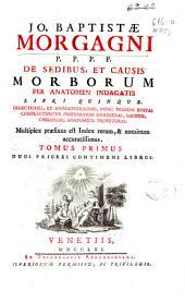 Jo. Baptistae Morgagni ... De sedibus, et causis morborum per anatomen indagatis libri quinque ... ; tomus primus duos priores continens libros-[secundus tres reliquos libros continens]