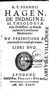 R. P. Joannis Hagen, de Indagine, SS. theologiae olim professoris, ac deinde variarum cartusiarum moderatoris : De perfectione et exercitiis sacri Cartusiensis Ordinis. Libri duo