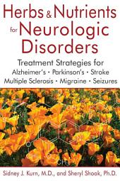 Herbs and Nutrients for Neurologic Disorders: Treatment Strategies for Alzheimer's, Parkinson's, Stroke, Multiple Sclerosis, Migraine, and Seizures, Edition 2