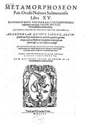 Metamorphoseon Pub. Ouidii Nasonis Sulmonensis Libri XV.: Raphaelis Regii Volterrani Lvcvlentissima explanatio, cum nouis Iacobi Micylli ... additionibus. Lactantii Placidi In Singvlas Fabvlas Argvmenta ... Iacobi Phanensis. Cœlij Rhodigini, Ioan. Baptistæ Egnatij, Henrici Glareani, & Gilberti Longolii in pleraque omnia loca difficiliora annotationes nuper editæ