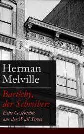 Bartleby, der Schreiber: Eine Geschichte aus der Wall Street (Vollständige deutsche Ausgabe)