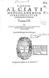 D. Andrea Alciati ... Operum tomus III: in Codicis Iustinianei et Decretalium Gregorii IX titulos aliquot commentaria complectens
