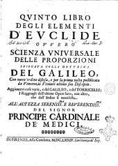 Quinto libro degli elementi d'Euclide ovvero scienza universale delle proporzioni spiegata colla dottrina del Galileo, con nuov'ordine distesa, e per la prima volta pubblicata da Vincenzo Viviani ultimo suo discepolo. Aggiuntevi cose varie, e del Galileo, e del Torricelli ..