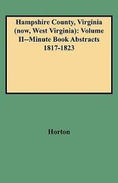 Hampshire County, Virginia (Now, West Virginia): Volume II--Minute Book Abstracts 1817-1823