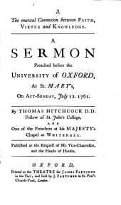 The Mutual Connexion Between Faith, Virtue and Knowledge: A Sermon Preached Before the University of Oxford, at St. Mary's, on Act-Sunday, July 12. 1761. by Thomas Hitchcock ...