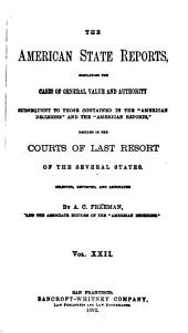 "The American State Reports: Containing the Cases of General Value and Authority Subsequent to Those Contained in the ""American Decisions"" [1760-1869] and the ""American Reports"" [1869-1887] Decided in the Courts of Last Resort of the Several States [1886-1911], Volume 22"