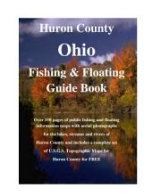 Huron County Ohio Fishing & Floating Guide Book: Complete fishing and floating information for Huron County Ohio