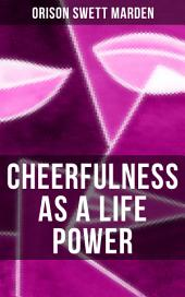 CHEERFULNESS AS A LIFE POWER: How to Avoid the Soul-Consuming & Friction-Wearing Tendencies of Everyday Life