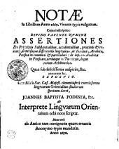 NOTAE In LIbellum Anno 1669, Viennnae typis vulgatum. Cujus Inscriptio: DIVINO FAVENTE NVMINE ASSETIONES De Principiis Substantialibus, accidentalibus, proximis [et] remotis, diversisque linguarum, de Turcica, Arabica, Persica in communi [et] particulari; de influxu Arabicae in Persicam, utriusque in Turcicam, deque eorum Arithmetica. Quas sub felicissimis auspiciis, &c. annuente &c. EXPOSVIT Cum Sibi a Sac. Caes. Majest. clementissime commisorum linguarum Orientialium studiorum specimen daret, JOANNES BAPTISTA PODESTA &c