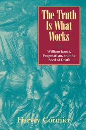 The Truth Is What Works: William James, Pragmatism, and the Seed of Death