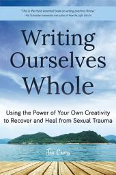 Writing Ourselves Whole: Using the Power of Your Own Creativity to Recover and Heal from Sexual Trauma