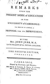 Remarks upon the present mode of education in the University of Cambridge: to which is added, a proposal for its improvement. By the Rev. John Jebb, ...