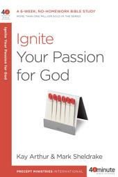 Ignite Your Passion for God: A 6-Week, No-Homework Bible Study