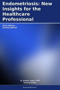 Endometriosis  New Insights for the Healthcare Professional  2012 Edition