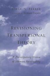Revisioning Transpersonal Theory: A Participatory Vision of Human Spirituality