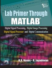LAB PRIMER THROUGH MATLAB®: DIGITAL SIGNAL PROCESSING, DIGITAL IMAGE PROCESSING, DIGITAL SIGNAL PROCESSOR AND DIGITAL COMMUNICATION