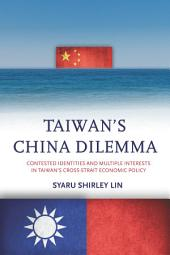 Taiwan's China Dilemma: Contested Identities and Multiple Interests in Taiwan's Cross-Strait Economic Policy