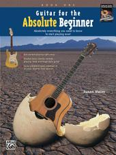Guitar for the Absolute Beginner, Book 1: Absolutely Everything You Need to Know to Learn How to Play Beginning Guitar and Start Playing Now!, Book 1