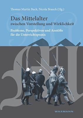 Das Mittelalter zwischen Vorstellung und Wirklichkeit  Probleme  Perspektiven und Anst    e f  r die Unterrichtspraxis PDF