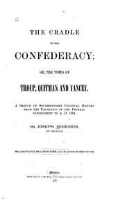 The Cradle of the Confederacy: Or, The Times of Troup, Quitman, and Yancey. A Sketch of Southwestern Political History from the Formation of the Federal Government to A.D. 1861