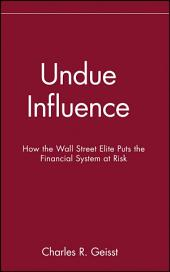 Undue Influence: How the Wall Street Elite Puts the Financial System at Risk