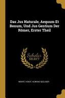 Das Jus Naturale  Aequum Et Bonum  Und Jus Gentium Der R  mer  Erster Theil PDF