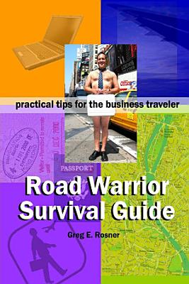 Road Warrior Survival Guide   Practical Tips for the Business Traveler PDF