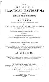 The New American Practical Navigator: Being an Epitome of Navigation ; Containing All the Tables Necessary to be Used with the Nautical Almanac ... with an Appendix ...