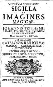 Veterum sophorum sigilla et imagines magicae. E Johannis Trithemii ... Cui accessit catalogus rariorum magico-cabbalistico-chymicorum. Studio atque opera Friderici Roth-Scholtzii