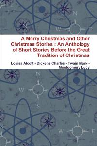 A Merry Christmas and Other Christmas Stories   An Anthology of Short Stories Before the Great Tradition of Christmas Book