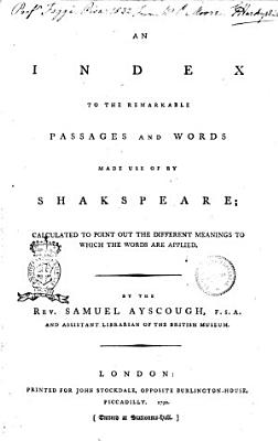 An Index to the Remarkable Passages and Words Made Use of by Shakspeare  Calculated to Point Out the Different Meanings to which the Words are Applied  By the Rev  Samuel Auscough