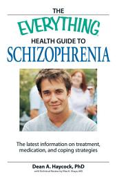 The Everything Health Guide to Schizophrenia: The latest information on treatment, medication, and coping strategies