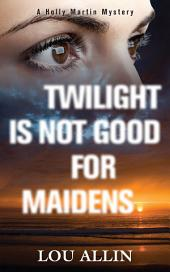 Twilight Is Not Good for Maidens: A Holly Martin Mystery