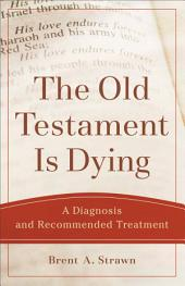 The Old Testament Is Dying (Theological Explorations for the Church Catholic): A Diagnosis and Recommended Treatment