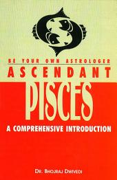 Be Your Own Astrologer : Ascendant Pisces: A Comprehensive Introduction