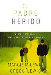 Padres heridos: Ayuda y esperanza para padres de los hijos pródigos