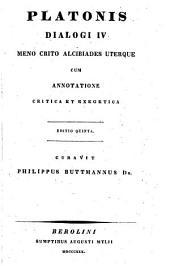 Platonis dialogi IV: Meno, Crito, Alcibiades uterque, cum annotatione critica et exegetica