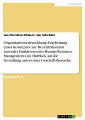 Organisationsentwicklung: Erarbeitung eines Konzeptes zur Dezentralisation zentraler Funktionen des Human Resource Managements im Hinblick auf die Gestaltung autonomer Geschäftsbereiche