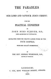 The parables of our lord and saviour Jesus Christ: with the practical exposition of J.B. Sumner, extr. from his grace's larger work on the four Gospels. By G. Wilkinson