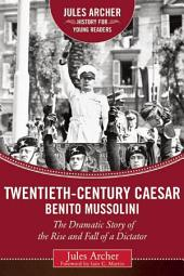 Twentieth-Century Caesar: Benito Mussolini: The Dramatic Story of the Rise and Fall of a Dictator