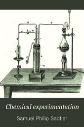 Chemical Experimentation: Being a Hand-book of Lecture Experiments in Inorganic Chemistry, Systematically Arranged for the Use of Lecturers and Teachers in Chemistry, as Well as for Students in Normal Schools, and Colleges, and for Private Study