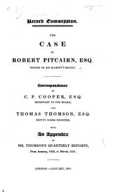 Record Commission. The case of Robert Pitcairn, Esq. Writer to His Majesty's Signet. Correspondence of C. P. Cooper, Esq. Secretary to the Board, and Thomas Thomson, Esq. Deputy Clerk Register. With an appendix of Mr. Thomson's quarterly reports, from January, 1822, to March, 1831. [Edited by C. P. Cooper.]