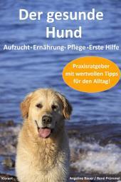 Der gesunde Hund. Hunde Praxisratgeber mit wertvollen Tipps: Hundeerziehung, Hundeernährung, Hundepflege und Erste Hilfe