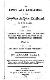 The Truth and Excellence of the Christian Religion Exhibited in Two Parts: Part I Containing Sketches of the Lives of Eminent Laymen, who Have Written in Defence of the Christian Religion. Part II Containing Extracts from Their Writings