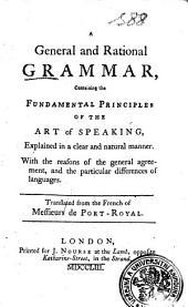 A General and Rational GRAMMAR: Containing the FUNDAMENTAL PRINCIPLES OF THE ART of SPEAKING, Explained in a Clear and Natural Manner. With the Reasons of the General Agreement, and the Particular Differences of Languages