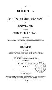 A Description of the Western Islands of Scotland, Including the Isle of Man: Comprising an Account of Their Geological Structure; with Remarks on the Agriculture, Scenery and Antiquities, Volume 2