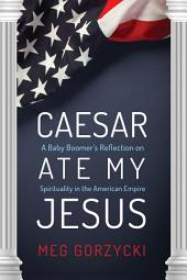 Caesar Ate My Jesus: A Baby Boomer's Reflection on Spirituality in the American Empire