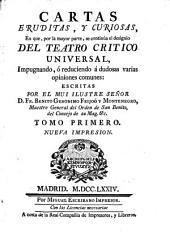 Cartas erudítas, y curiosas: en que por la mayor parte se continúa el designio del teatro critico universal, impugnando, ò reduciendo à dudosas varias opiniones comunes, Volumen 2