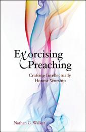 Exorcising Preaching: Crafting Intellectually Honest Worship