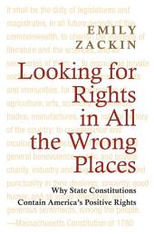Looking for Rights in All the Wrong Places: Why State Constitutions Contain America's Positive Rights: Why State Constitutions Contain America's Positive Rights